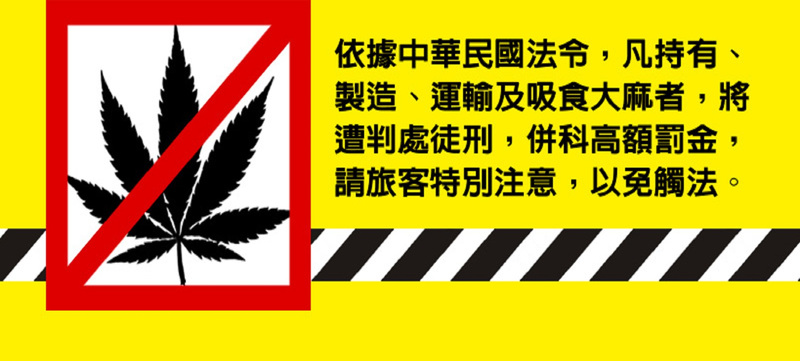 依據中華民國法令,凡持有、製造、運輸及吸食大麻者,將遭判處徒刑,併科高額罰金,請旅客特別注意,以免觸法